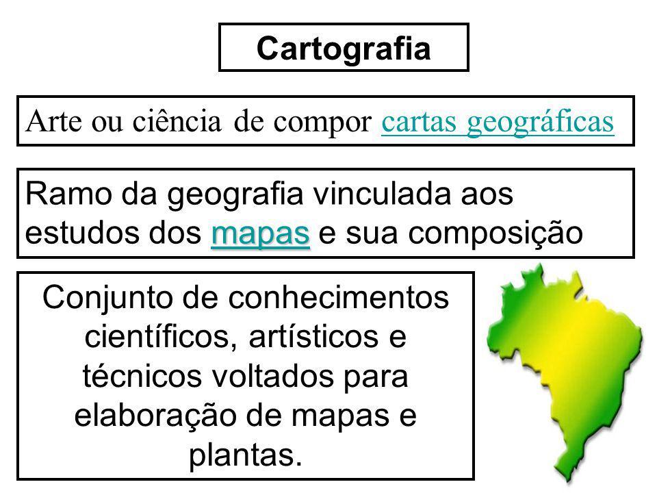 Cartografia Arte ou ciência de compor cartas geográficas. Ramo da geografia vinculada aos estudos dos mapas e sua composição.