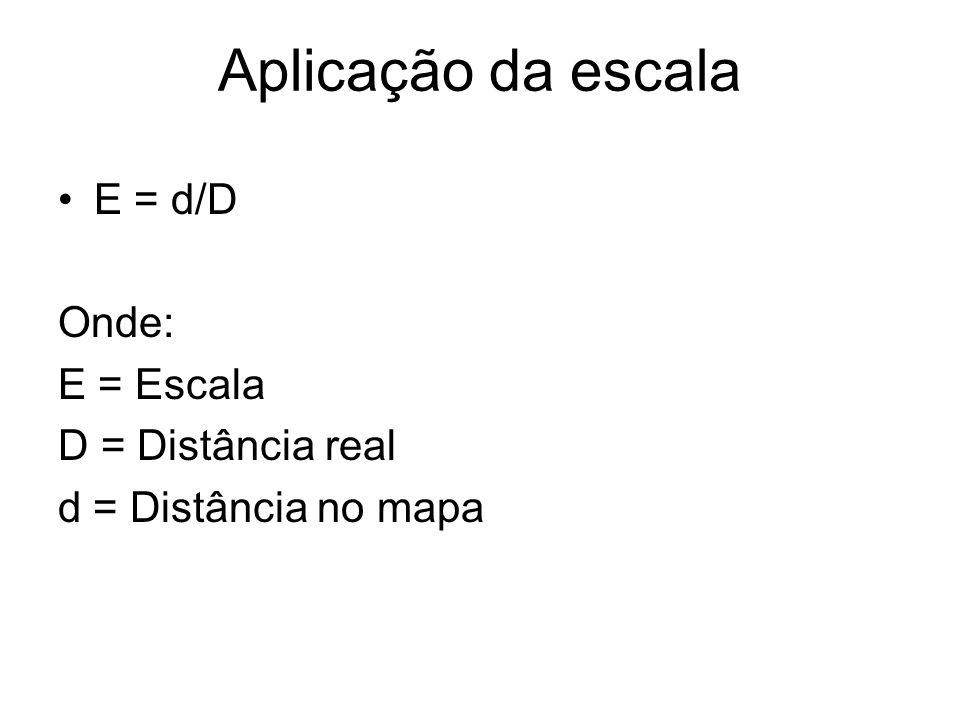 Aplicação da escala E = d/D Onde: E = Escala D = Distância real