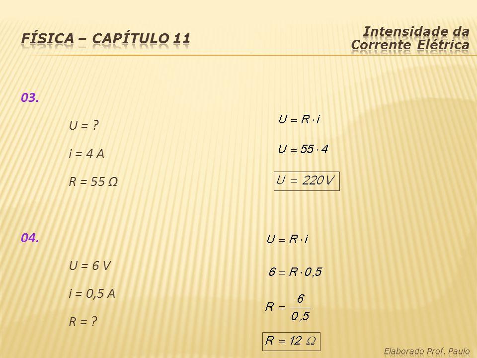 Física – capítulo 11 Intensidade da Corrente Elétrica. 03. U = i = 4 A R = 55 Ω 04. U = 6 V i = 0,5 A R =