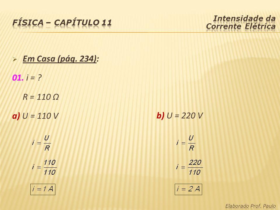 Em Casa (pág. 234): 01. i = R = 110 Ω a) U = 110 V b) U = 220 V