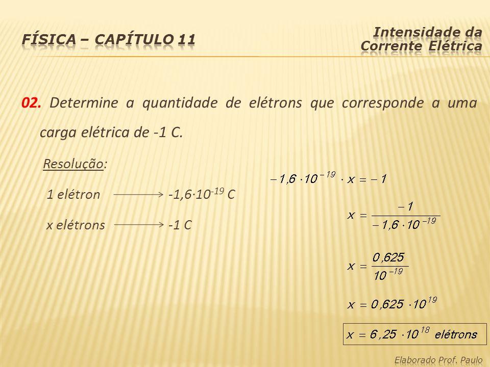 Física – capítulo 11 Intensidade da Corrente Elétrica. 02. Determine a quantidade de elétrons que corresponde a uma carga elétrica de -1 C.