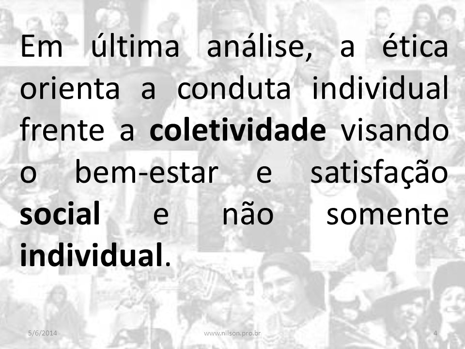 Em última análise, a ética orienta a conduta individual frente a coletividade visando o bem-estar e satisfação social e não somente individual.