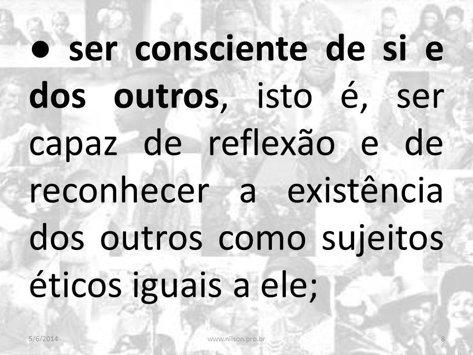 ● ser consciente de si e dos outros, isto é, ser capaz de reflexão e de reconhecer a existência dos outros como sujeitos éticos iguais a ele;