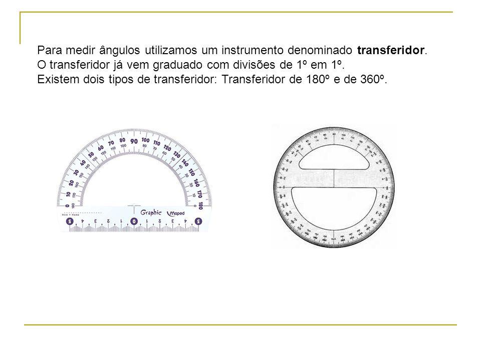 Para medir ângulos utilizamos um instrumento denominado transferidor.