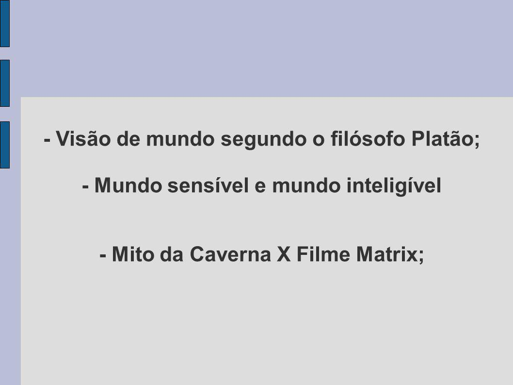 - Visão de mundo segundo o filósofo Platão; - Mundo sensível e mundo inteligível - Mito da Caverna X Filme Matrix;