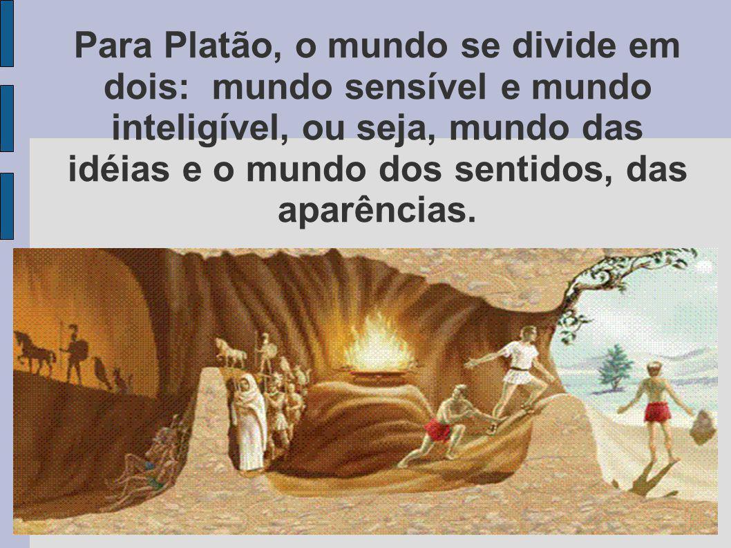 Para Platão, o mundo se divide em dois: mundo sensível e mundo inteligível, ou seja, mundo das idéias e o mundo dos sentidos, das aparências.