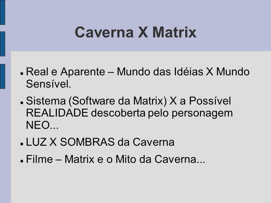 Caverna X Matrix Real e Aparente – Mundo das Idéias X Mundo Sensível.