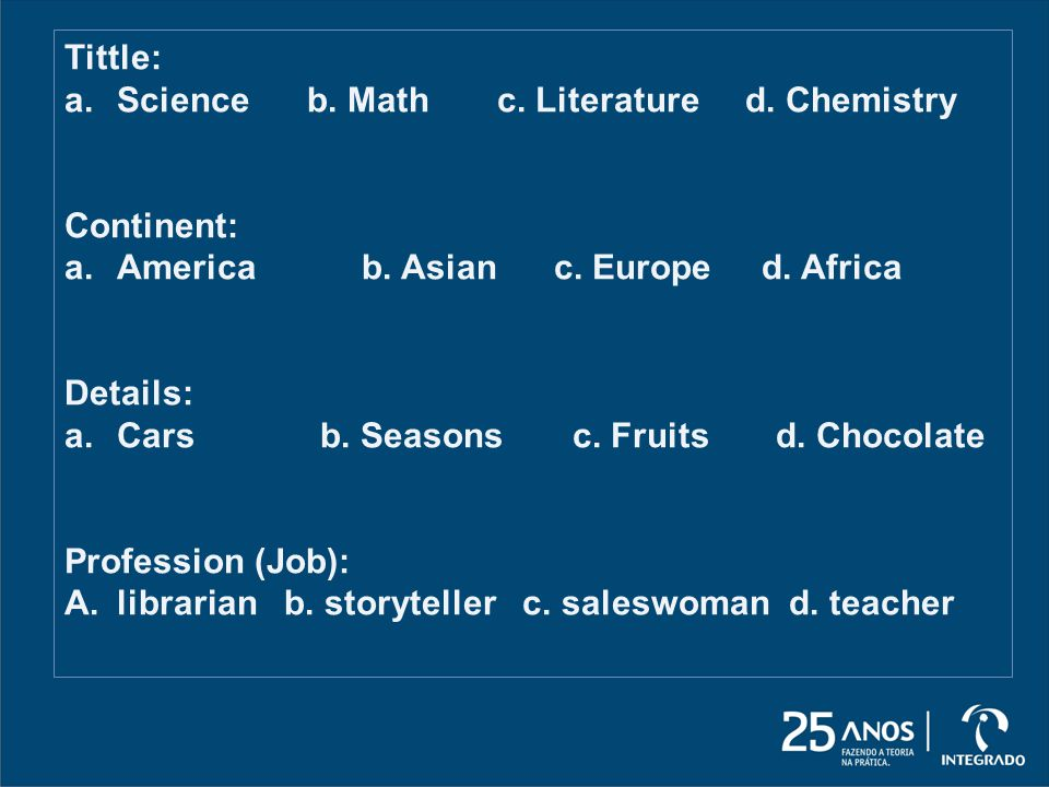 Tittle: Science b. Math c. Literature d. Chemistry. Continent: America b. Asian c. Europe d. Africa.