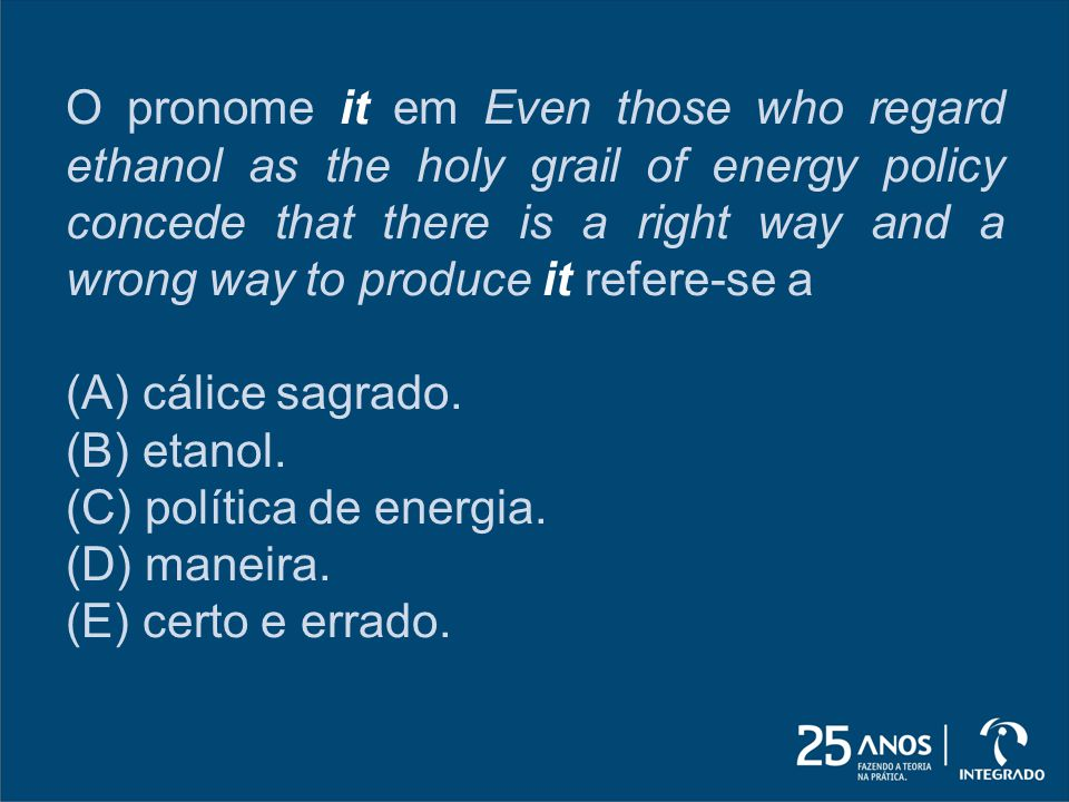 O pronome it em Even those who regard ethanol as the holy grail of energy policy concede that there is a right way and a wrong way to produce it refere-se a