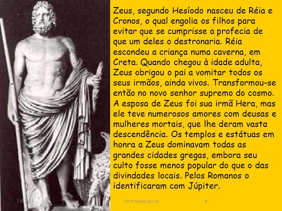 Zeus, segundo Hesíodo nasceu de Réia e Cronos, o qual engolia os filhos para evitar que se cumprisse a profecia de que um deles o destronaria. Réia escondeu a criança numa caverna, em Creta. Quando chegou à idade adulta, Zeus obrigou o pai a vomitar todos os seus irmãos, ainda vivos. Transformou-se então no novo senhor supremo do cosmo. A esposa de Zeus foi sua irmã Hera, mas ele teve numerosos amores com deusas e mulheres mortais, que lhe deram vasta descendência. Os templos e estátuas em honra a Zeus dominavam todas as grandes cidades gregas, embora seu culto fosse menos popular do que o das divindades locais. Pelos Romanos o identificaram com Júpiter.