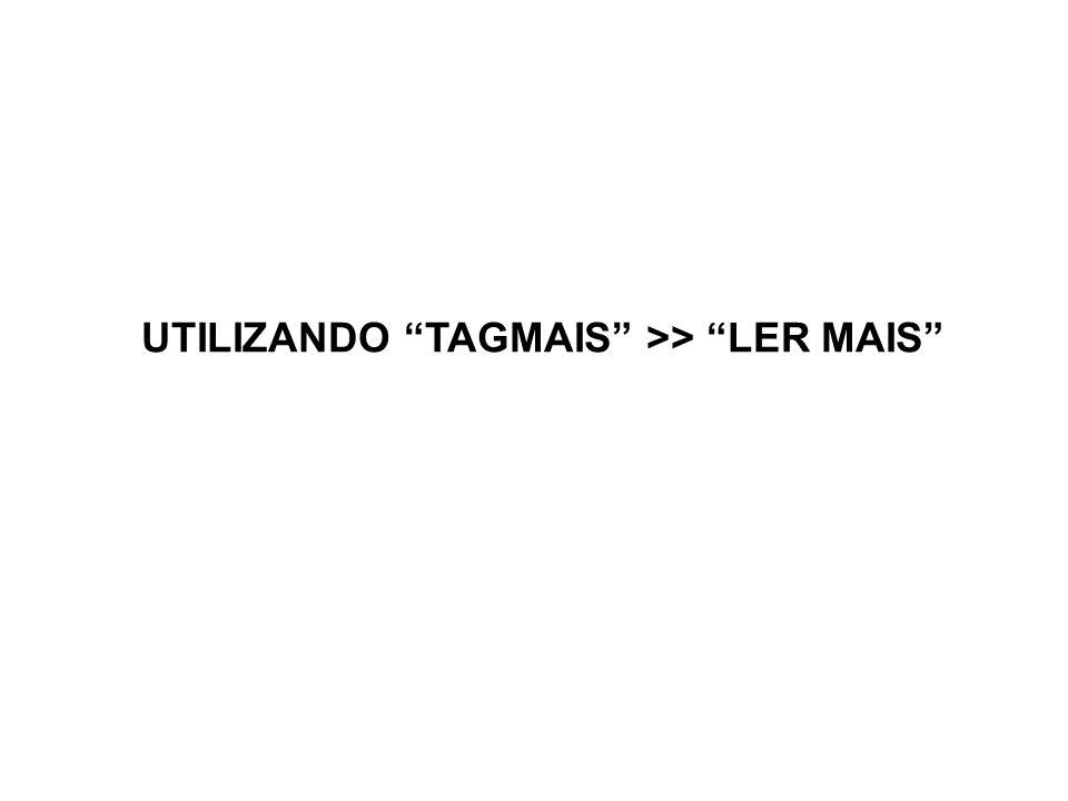 UTILIZANDO TAGMAIS >> LER MAIS