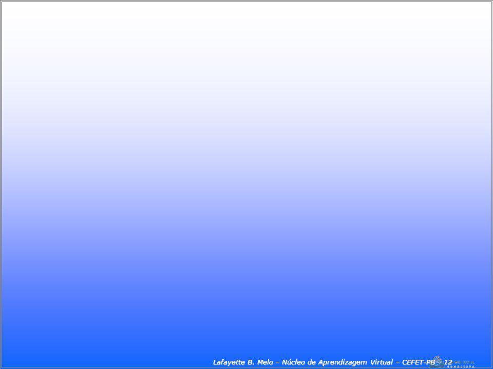 Lafayette B. Melo – Núcleo de Aprendizagem Virtual – CEFET-PB - 12 -