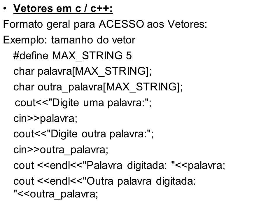Vetores em c / c++: Formato geral para ACESSO aos Vetores: Exemplo: tamanho do vetor. #define MAX_STRING 5.
