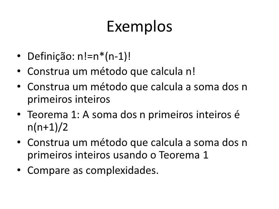 Exemplos Definição: n!=n*(n-1)! Construa um método que calcula n!