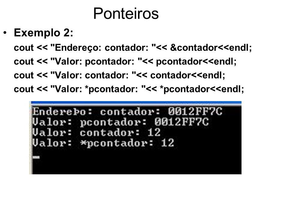 Ponteiros Exemplo 2: cout << Endereço: contador: << &contador<<endl; cout << Valor: pcontador: << pcontador<<endl;