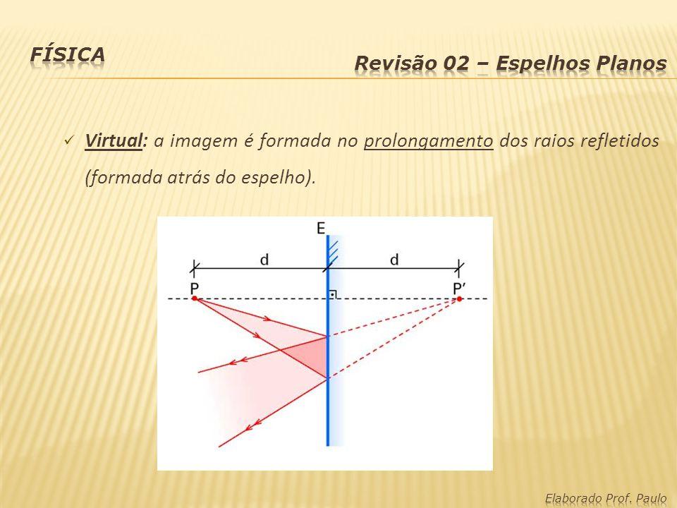 Física Revisão 02 – Espelhos Planos. Virtual: a imagem é formada no prolongamento dos raios refletidos (formada atrás do espelho).