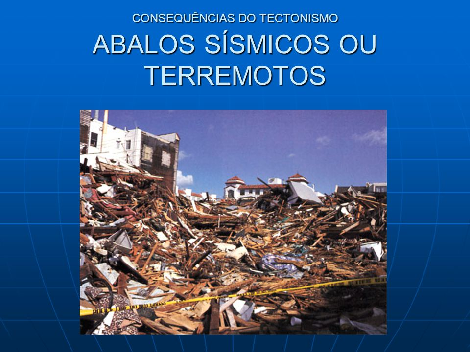 CONSEQUÊNCIAS DO TECTONISMO ABALOS SÍSMICOS OU TERREMOTOS