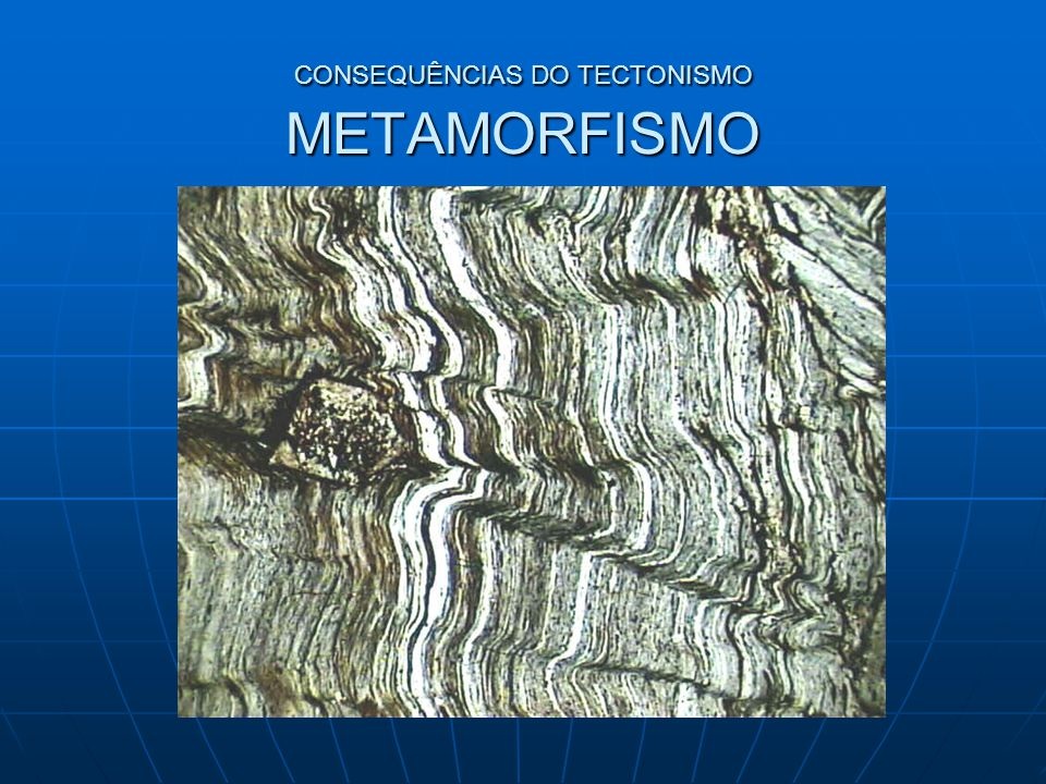 CONSEQUÊNCIAS DO TECTONISMO METAMORFISMO