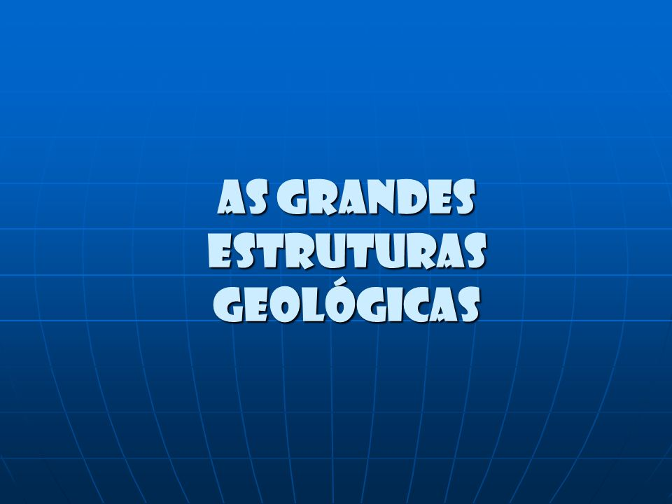 As grandes estruturas geológicas