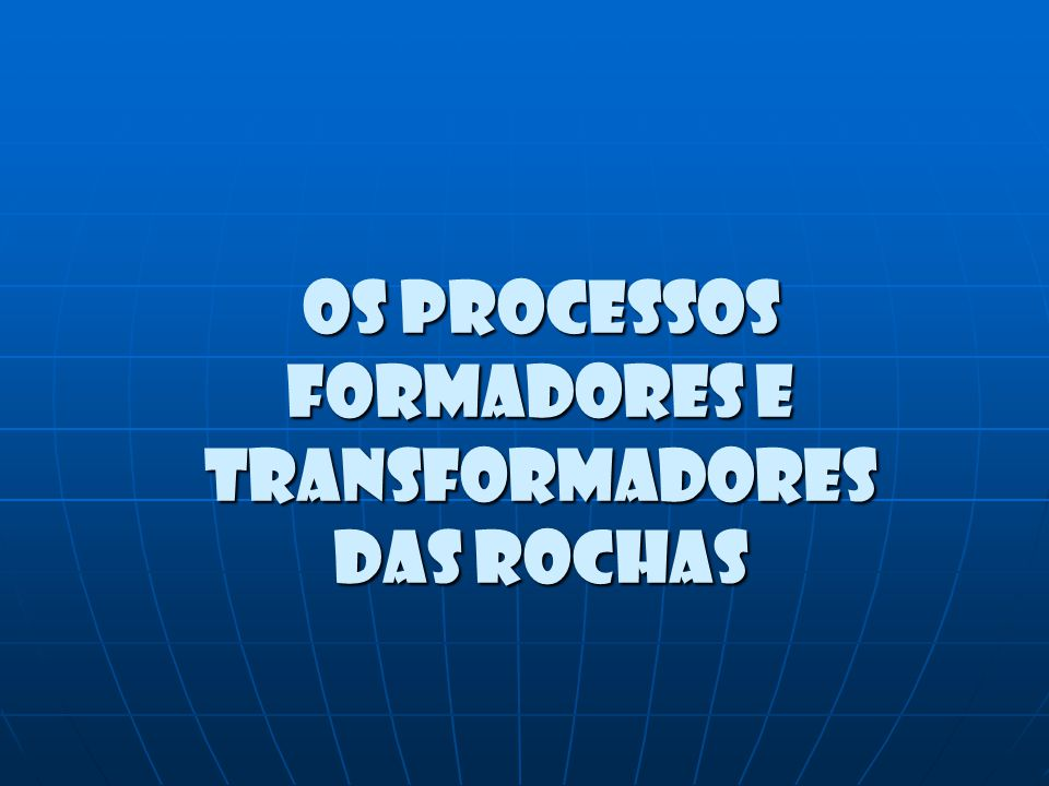Os processos formadores e transformadores das rochas
