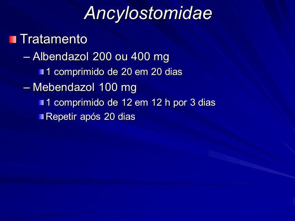 Ancylostomidae Tratamento Albendazol 200 ou 400 mg Mebendazol 100 mg
