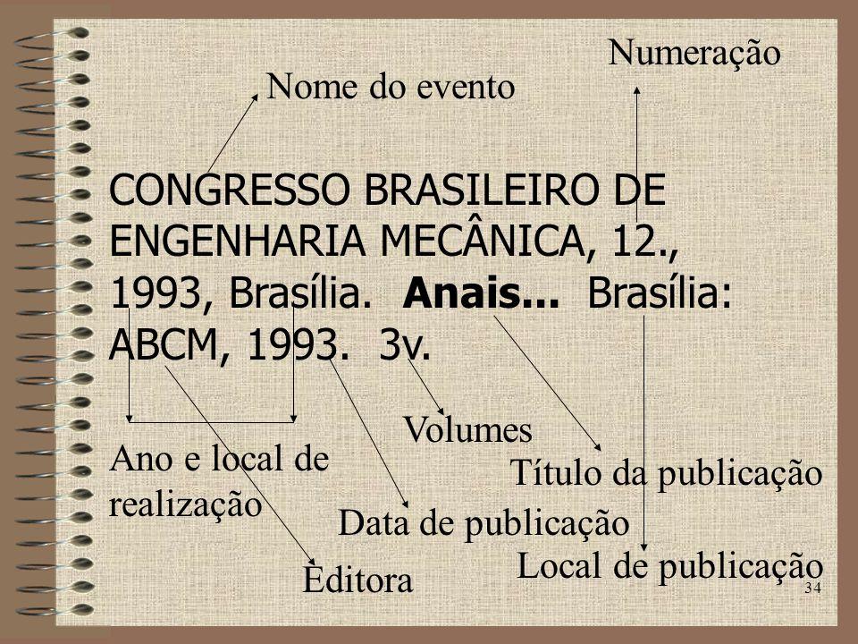 Numeração Nome do evento. CONGRESSO BRASILEIRO DE ENGENHARIA MECÂNICA, 12., 1993, Brasília. Anais... Brasília: ABCM, 1993. 3v.