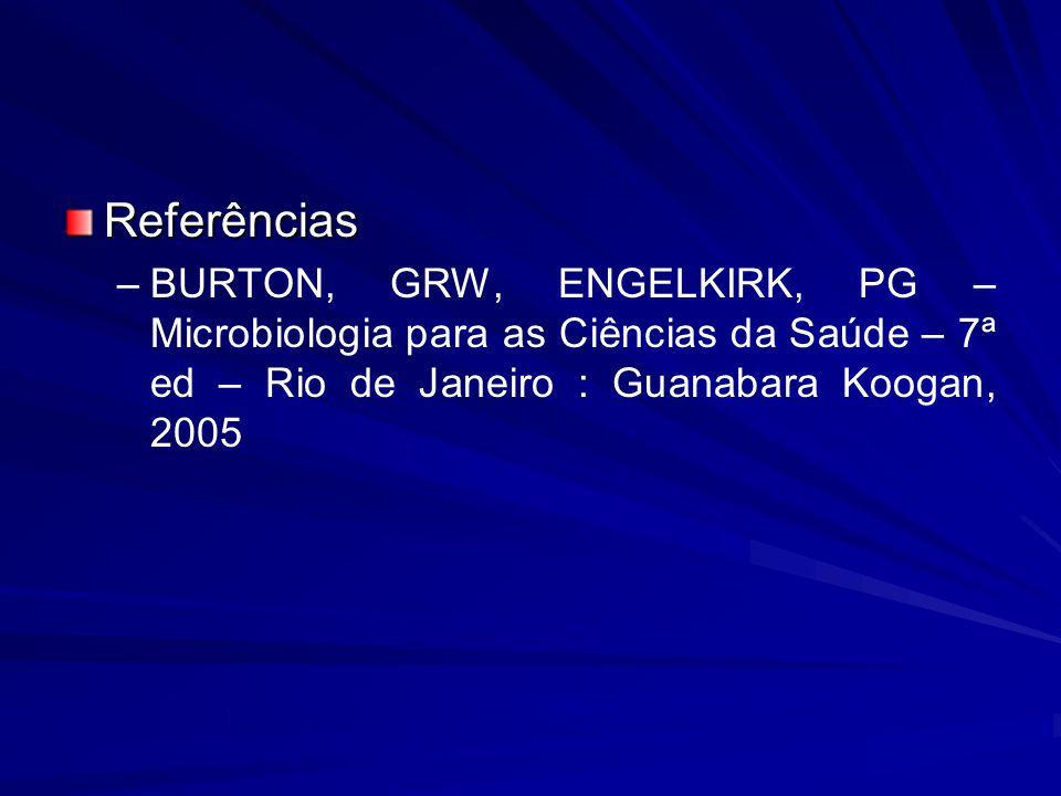 Referências BURTON, GRW, ENGELKIRK, PG – Microbiologia para as Ciências da Saúde – 7ª ed – Rio de Janeiro : Guanabara Koogan, 2005.