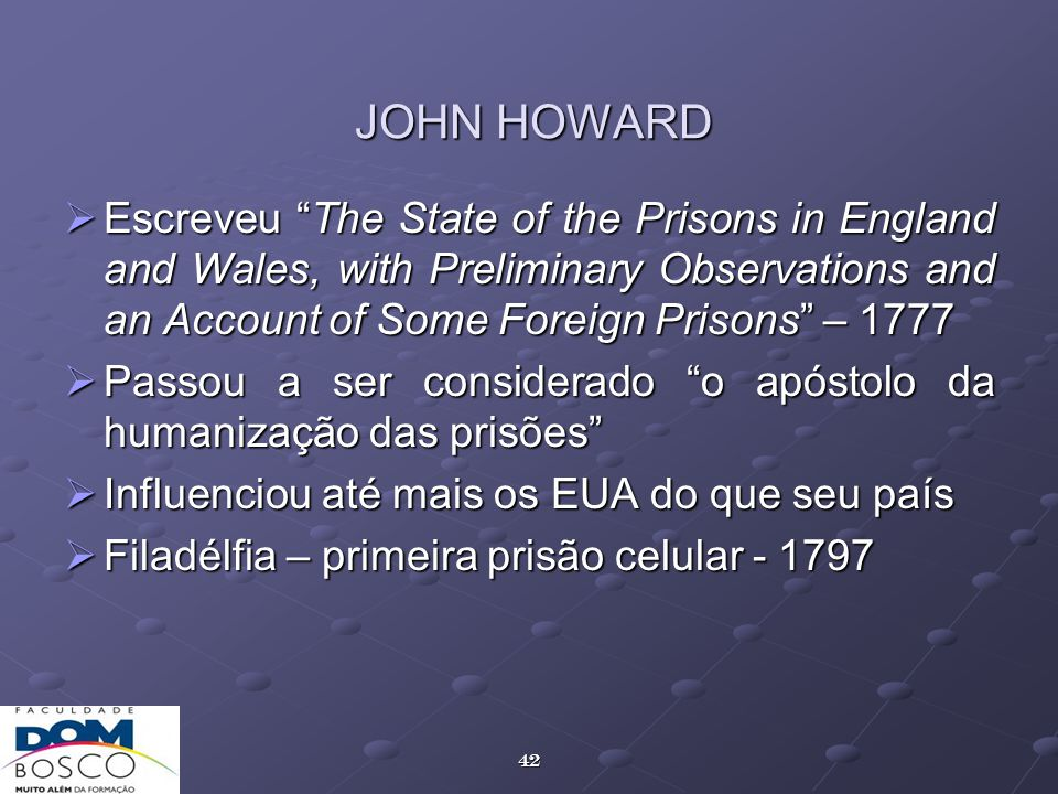 JOHN HOWARD Escreveu The State of the Prisons in England and Wales, with Preliminary Observations and an Account of Some Foreign Prisons – 1777.
