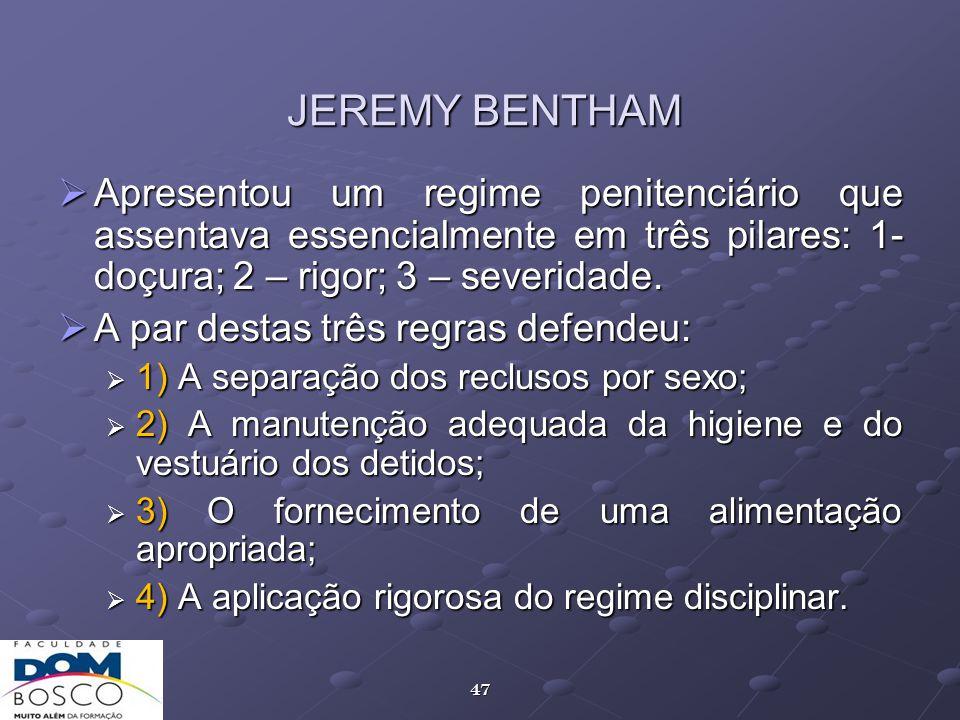 JEREMY BENTHAM Apresentou um regime penitenciário que assentava essencialmente em três pilares: 1- doçura; 2 – rigor; 3 – severidade.
