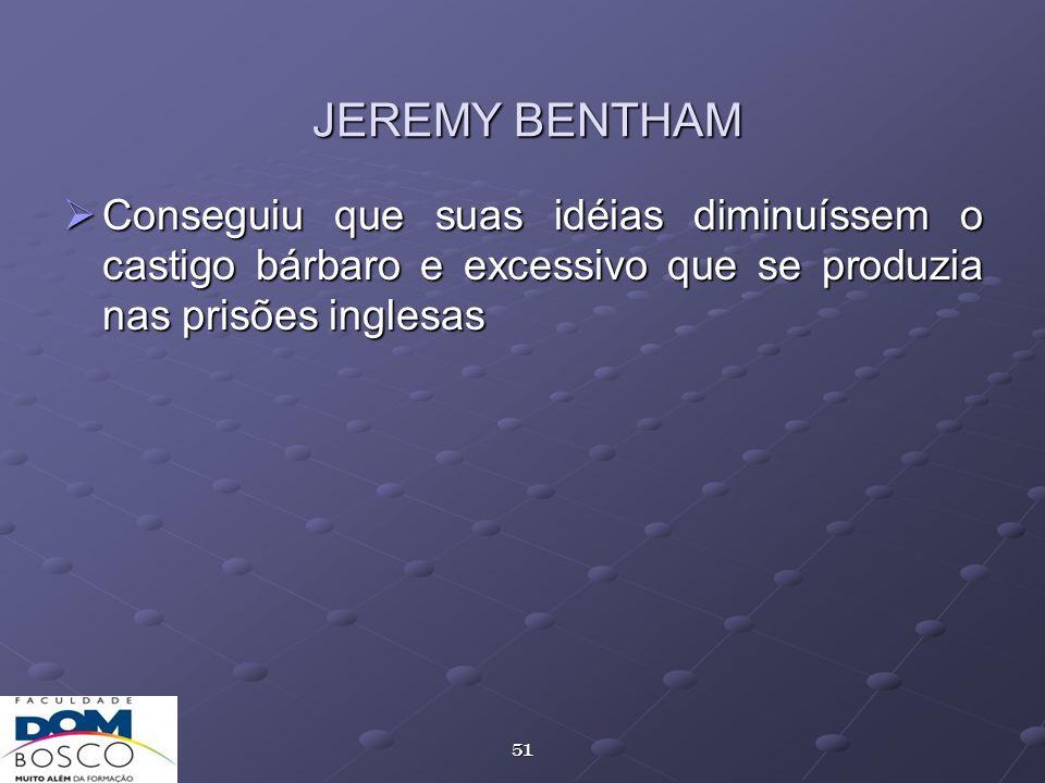 JEREMY BENTHAM Conseguiu que suas idéias diminuíssem o castigo bárbaro e excessivo que se produzia nas prisões inglesas.