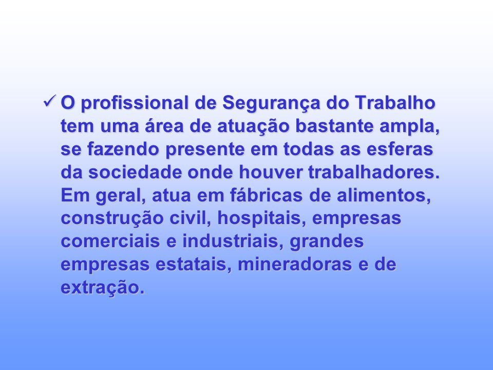 O profissional de Segurança do Trabalho tem uma área de atuação bastante ampla, se fazendo presente em todas as esferas da sociedade onde houver trabalhadores.