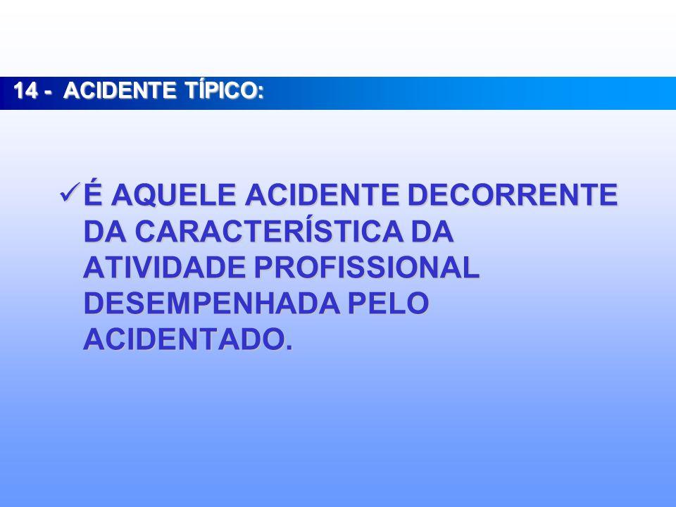 14 - ACIDENTE TÍPICO: É AQUELE ACIDENTE DECORRENTE DA CARACTERÍSTICA DA ATIVIDADE PROFISSIONAL DESEMPENHADA PELO ACIDENTADO.