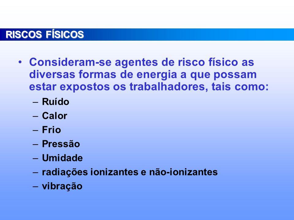RISCOS FÍSICOS Consideram-se agentes de risco físico as diversas formas de energia a que possam estar expostos os trabalhadores, tais como: