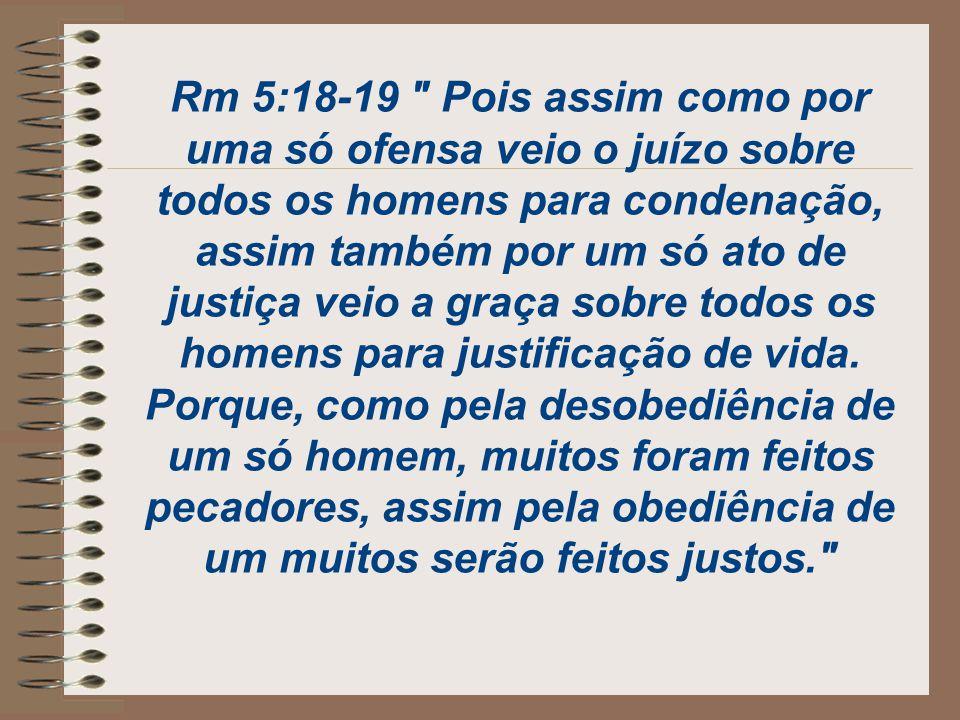 Rm 5:18-19 Pois assim como por uma só ofensa veio o juízo sobre todos os homens para condenação, assim também por um só ato de justiça veio a graça sobre todos os homens para justificação de vida.