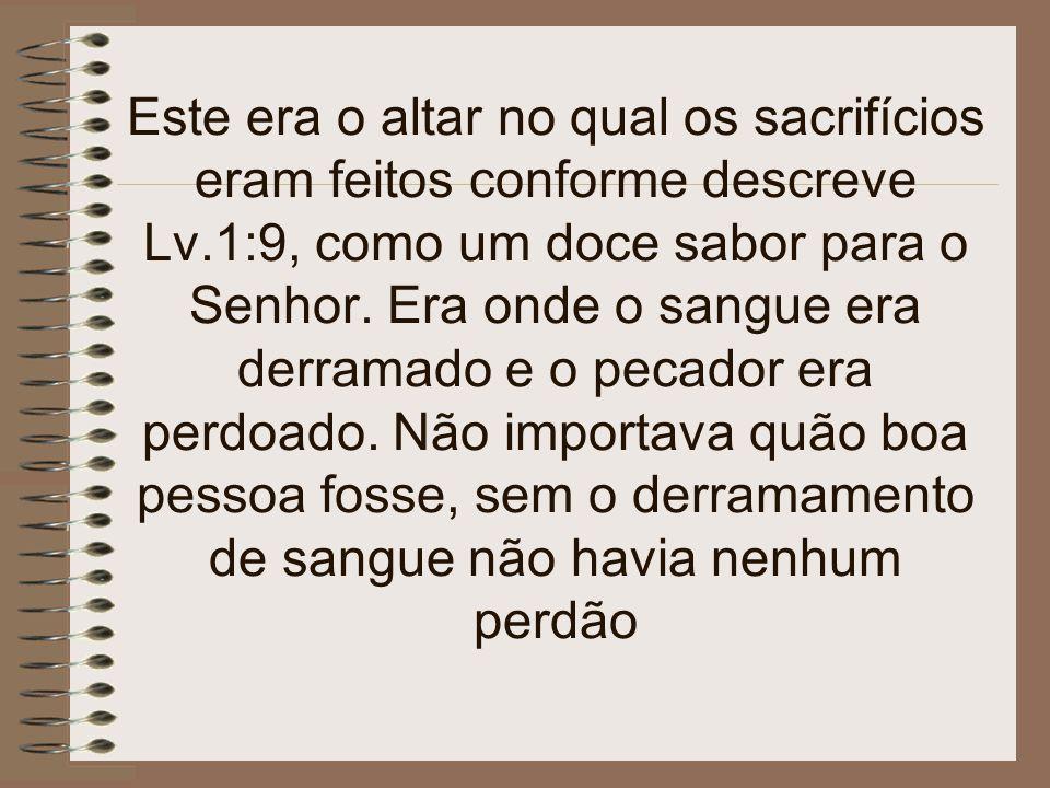 Este era o altar no qual os sacrifícios eram feitos conforme descreve Lv.1:9, como um doce sabor para o Senhor.