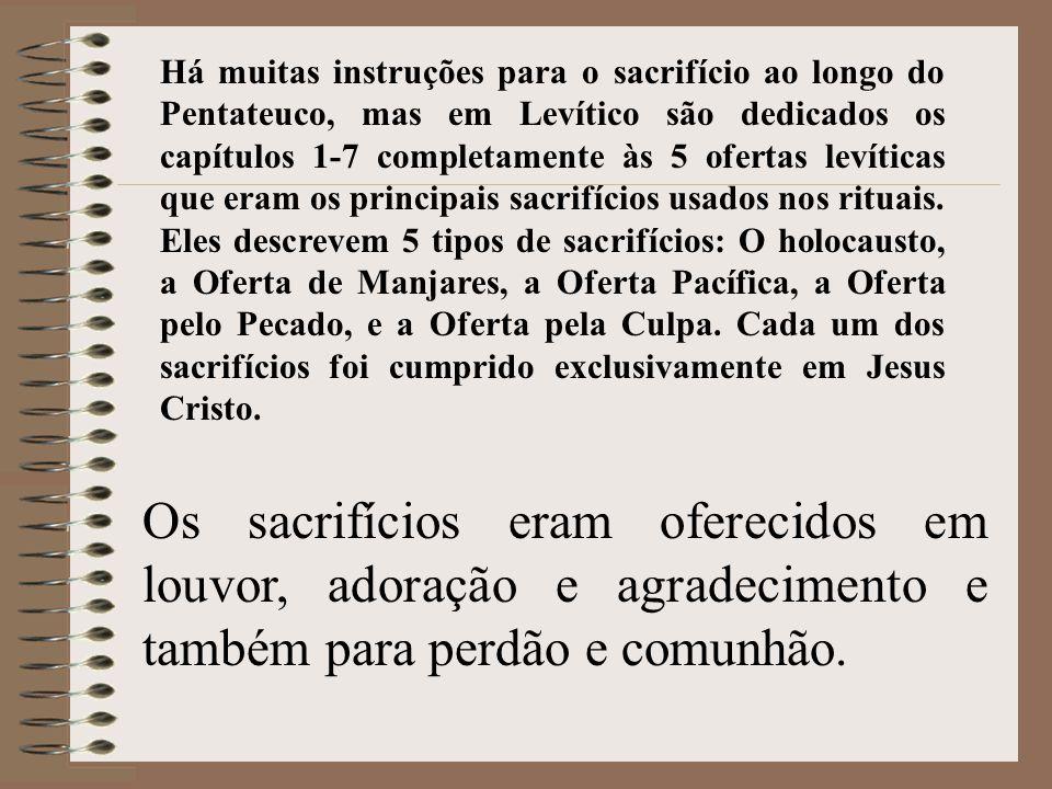 Há muitas instruções para o sacrifício ao longo do Pentateuco, mas em Levítico são dedicados os capítulos 1-7 completamente às 5 ofertas levíticas que eram os principais sacrifícios usados nos rituais. Eles descrevem 5 tipos de sacrifícios: O holocausto, a Oferta de Manjares, a Oferta Pacífica, a Oferta pelo Pecado, e a Oferta pela Culpa. Cada um dos sacrifícios foi cumprido exclusivamente em Jesus Cristo.
