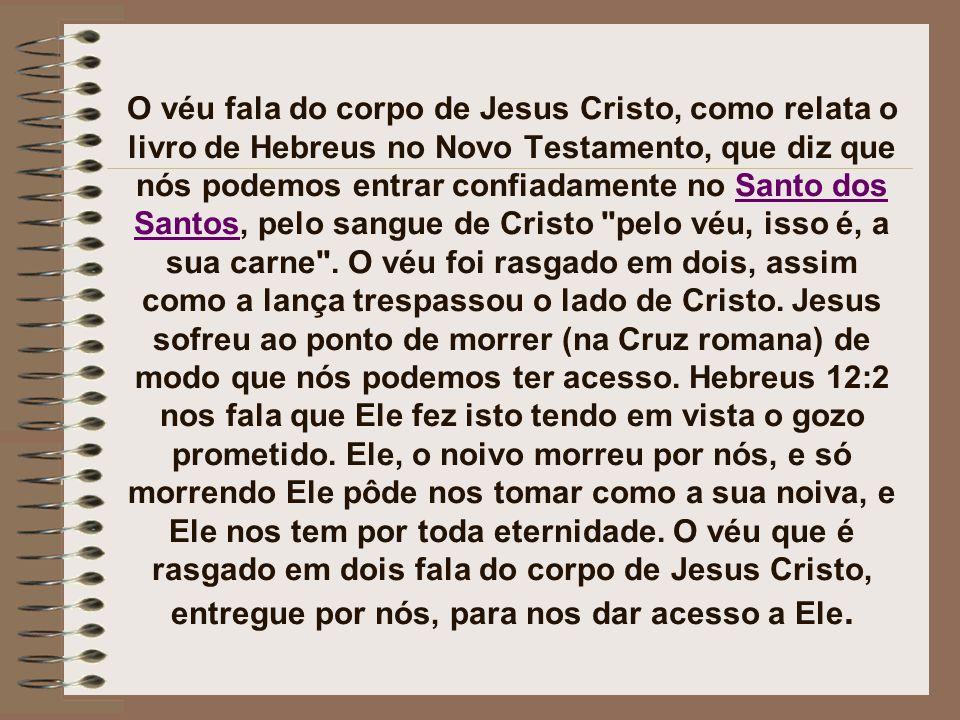 O véu fala do corpo de Jesus Cristo, como relata o livro de Hebreus no Novo Testamento, que diz que nós podemos entrar confiadamente no Santo dos Santos, pelo sangue de Cristo pelo véu, isso é, a sua carne .