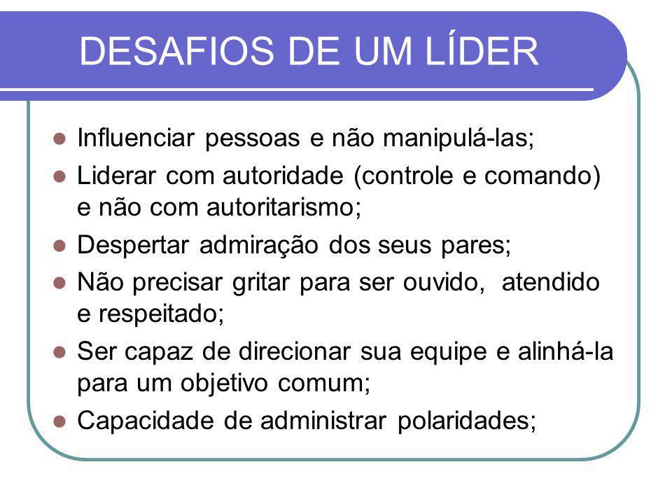 DESAFIOS DE UM LÍDER Influenciar pessoas e não manipulá-las;