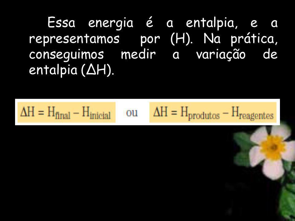 Essa energia é a entalpia, e a representamos por (H)