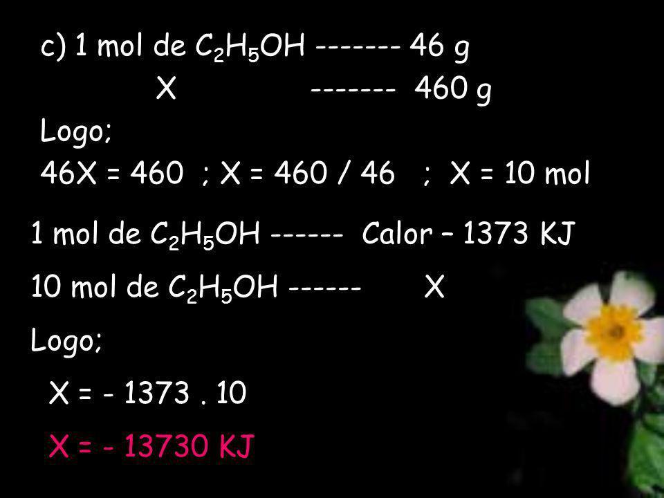 c) 1 mol de C2H5OH ------- 46 g X ------- 460 g. Logo; 46X = 460 ; X = 460 / 46 ; X = 10 mol.