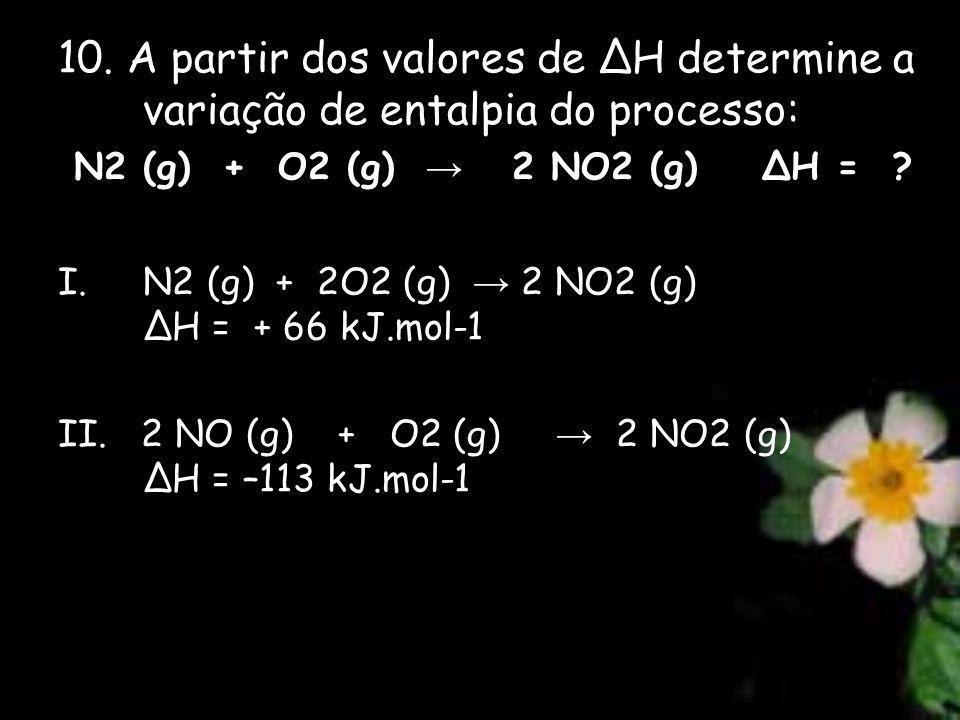 10. A partir dos valores de ∆H determine a variação de entalpia do processo: