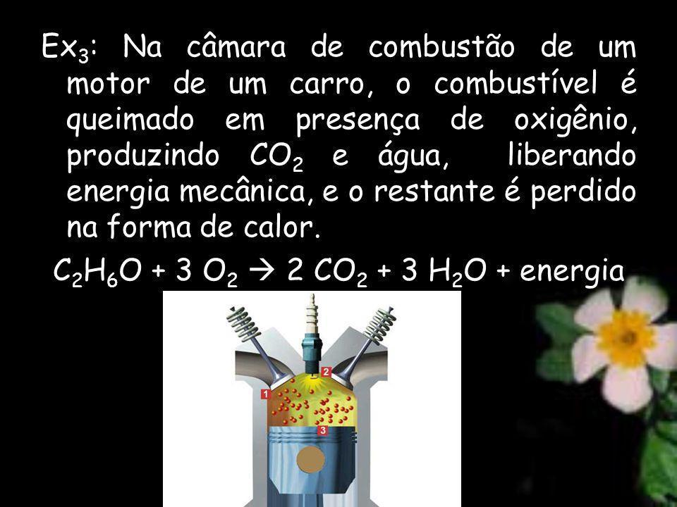 Ex3: Na câmara de combustão de um motor de um carro, o combustível é queimado em presença de oxigênio, produzindo CO2 e água, liberando energia mecânica, e o restante é perdido na forma de calor.
