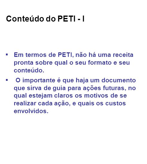 Conteúdo do PETI - I Em termos de PETI, não há uma receita pronta sobre qual o seu formato e seu conteúdo.