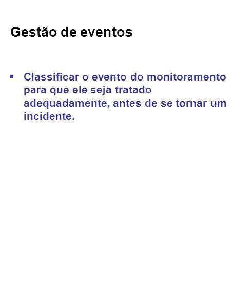 Gestão de eventos Classificar o evento do monitoramento para que ele seja tratado adequadamente, antes de se tornar um incidente.