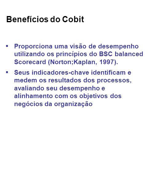 Benefícios do Cobit Proporciona uma visão de desempenho utilizando os princípios do BSC balanced Scorecard (Norton;Kaplan, 1997).