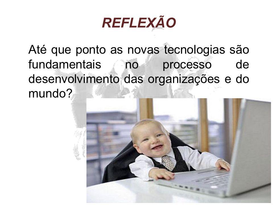 REFLEXÃO Até que ponto as novas tecnologias são fundamentais no processo de desenvolvimento das organizações e do mundo