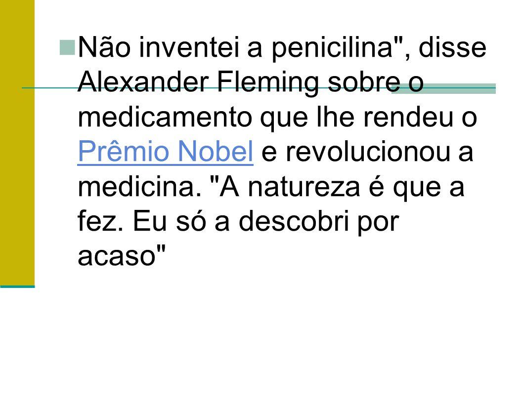 Não inventei a penicilina , disse Alexander Fleming sobre o medicamento que lhe rendeu o Prêmio Nobel e revolucionou a medicina.