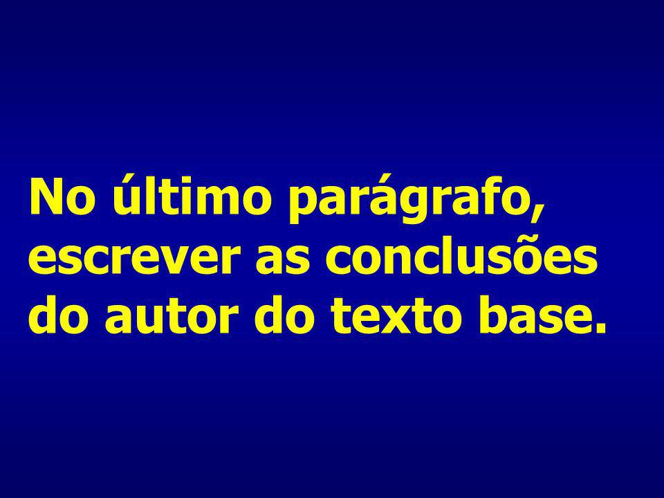 No último parágrafo, escrever as conclusões do autor do texto base.