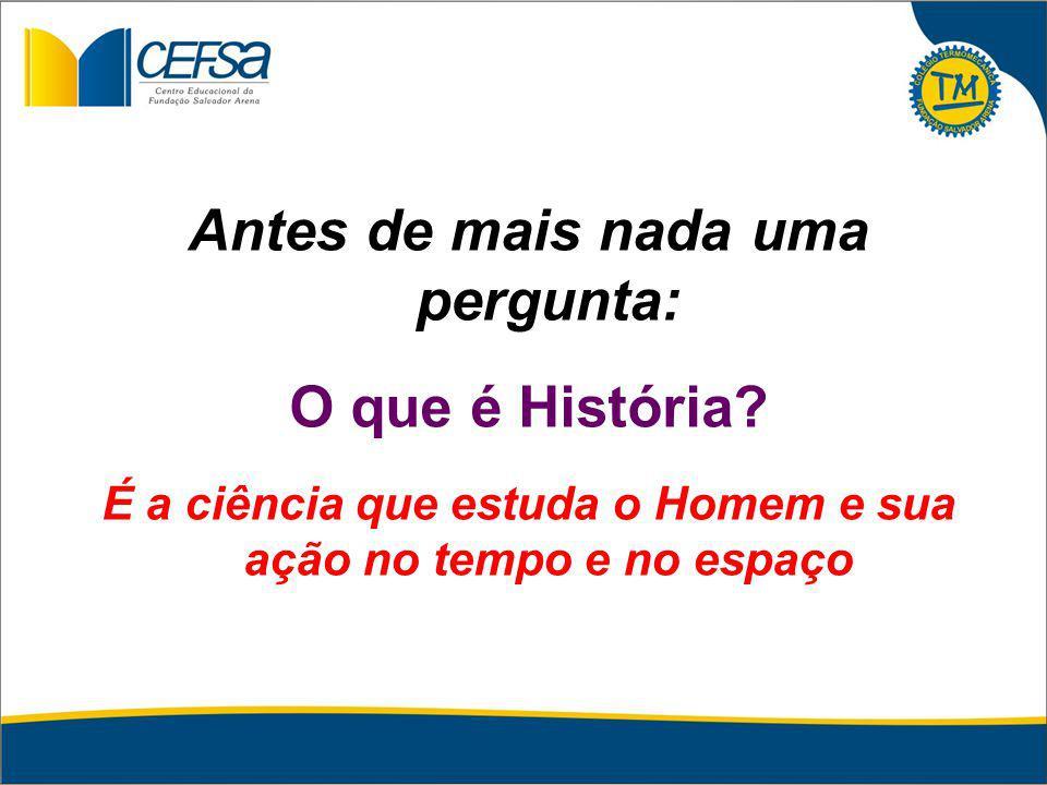Antes de mais nada uma pergunta: O que é História