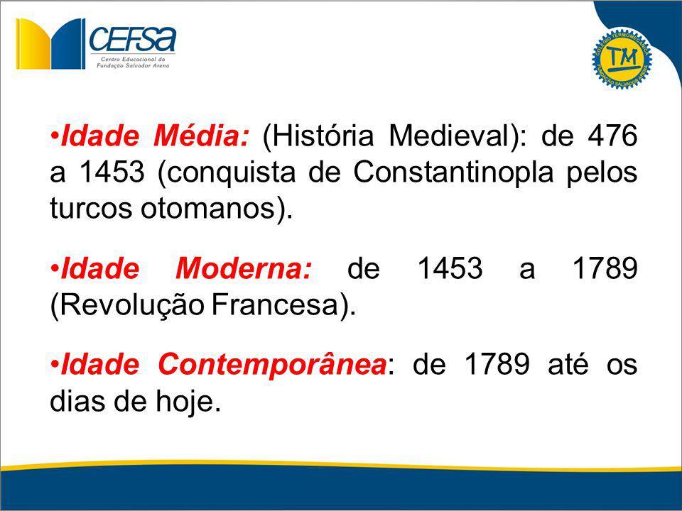 Idade Média: (História Medieval): de 476 a 1453 (conquista de Constantinopla pelos turcos otomanos).